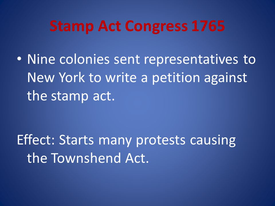 Stamp Act Congress 1765 Nine colonies sent representatives to New York to write a petition against the stamp act.