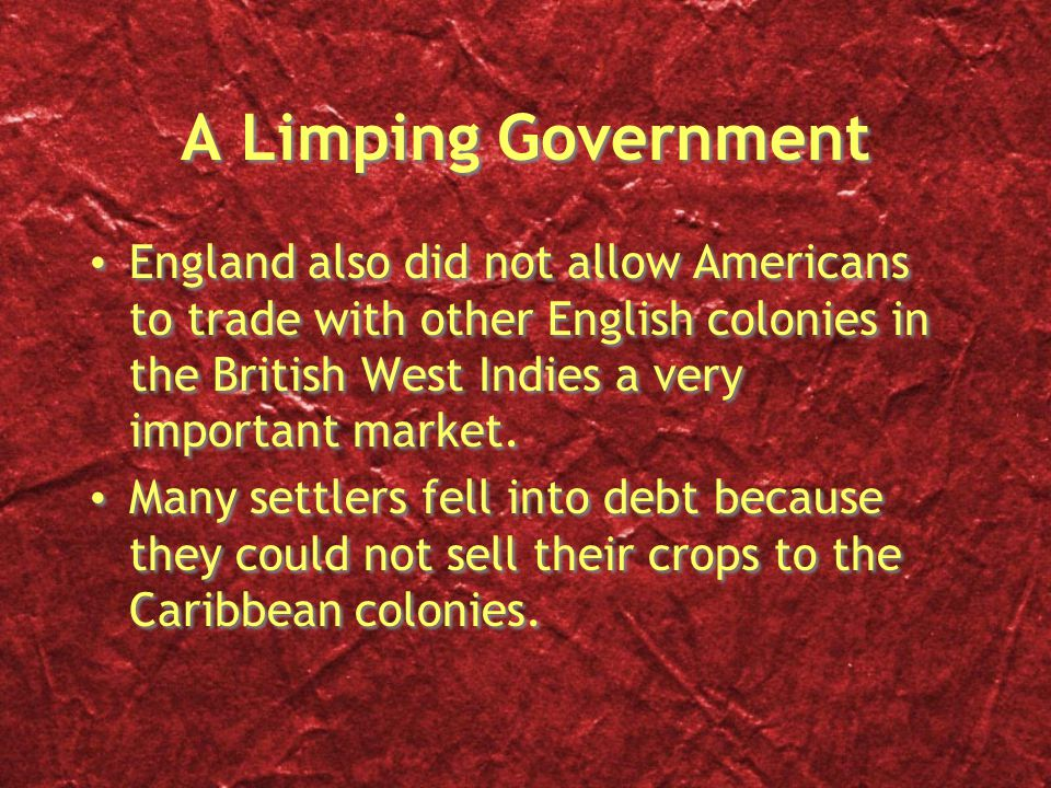 A Limping Government England also did not allow Americans to trade with other English colonies in the British West Indies a very important market.