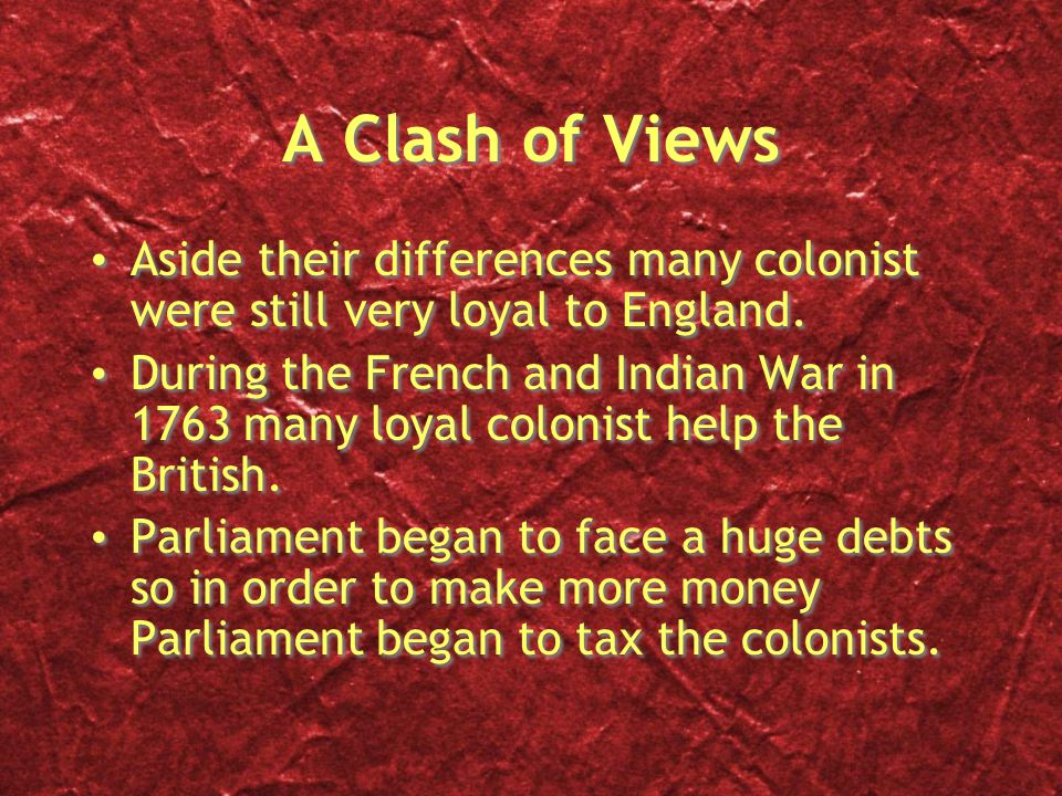 A Clash of Views Aside their differences many colonist were still very loyal to England.