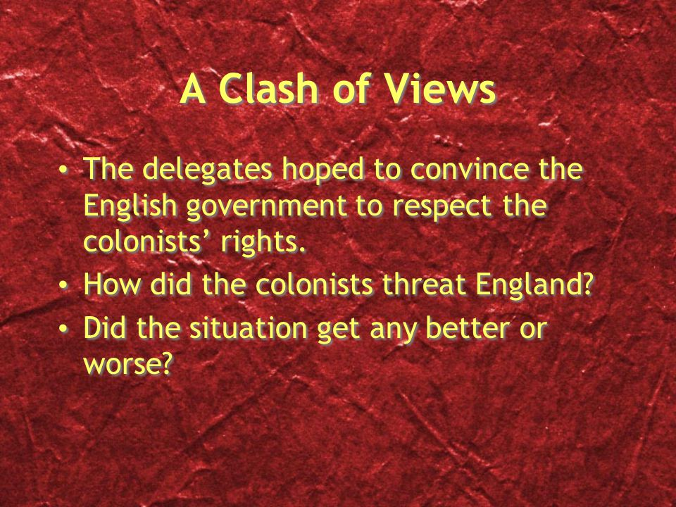 A Clash of Views The delegates hoped to convince the English government to respect the colonists' rights.