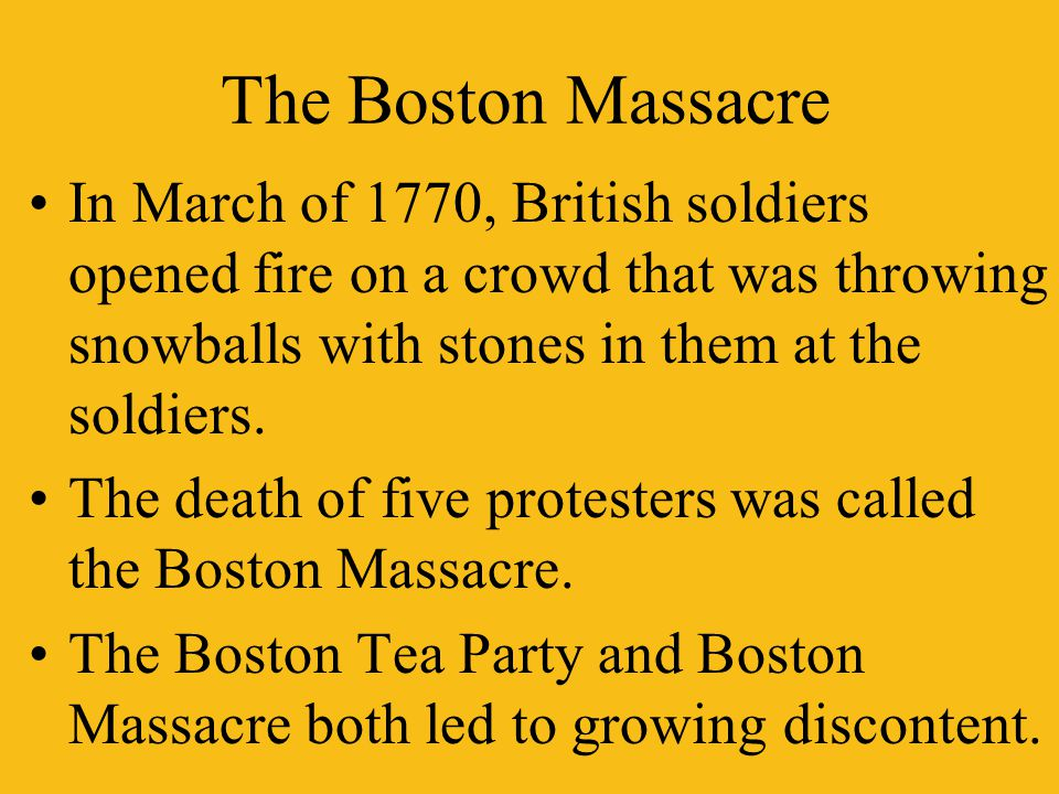 The Boston Massacre In March of 1770, British soldiers opened fire on a crowd that was throwing snowballs with stones in them at the soldiers.