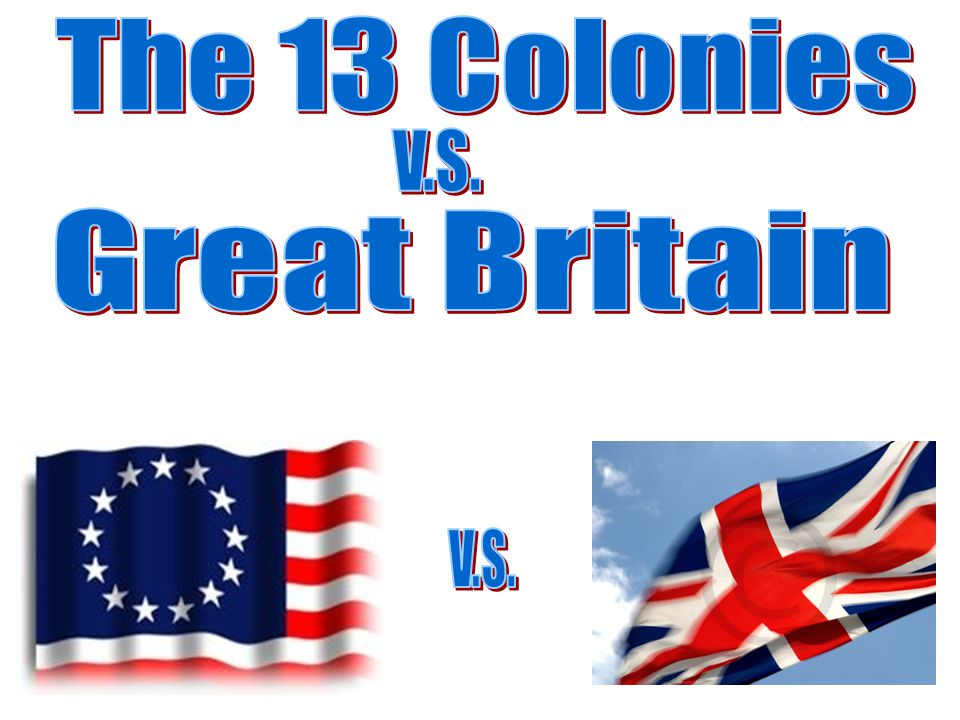 The 13 Colonies V.S. Great Britain V.S.