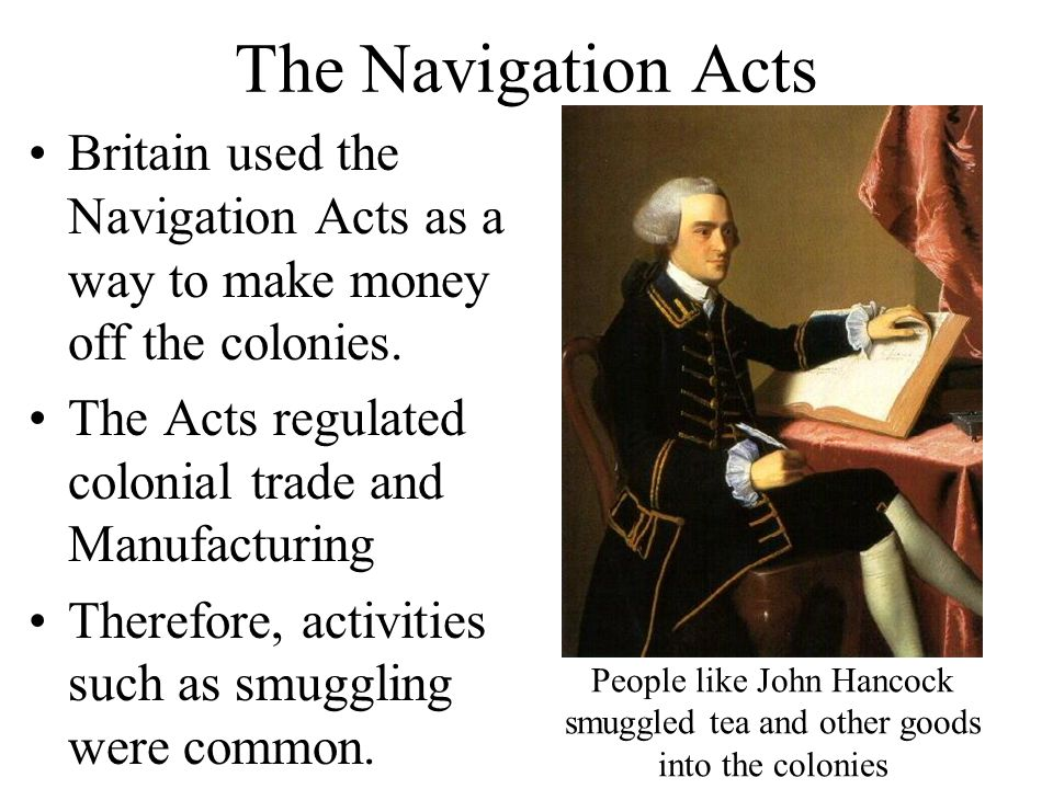 The Navigation Acts Britain used the Navigation Acts as a way to make money off the colonies. The Acts regulated colonial trade and Manufacturing.