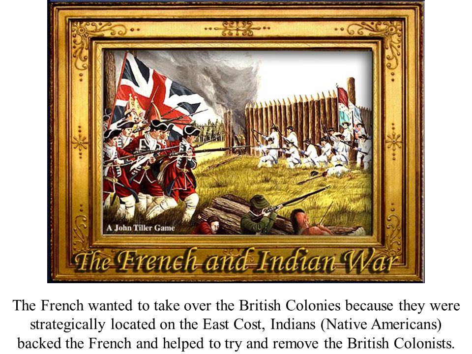 The French wanted to take over the British Colonies because they were strategically located on the East Cost, Indians (Native Americans) backed the French and helped to try and remove the British Colonists.