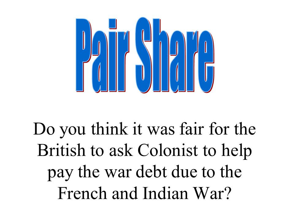 Pair Share Do you think it was fair for the British to ask Colonist to help pay the war debt due to the French and Indian War