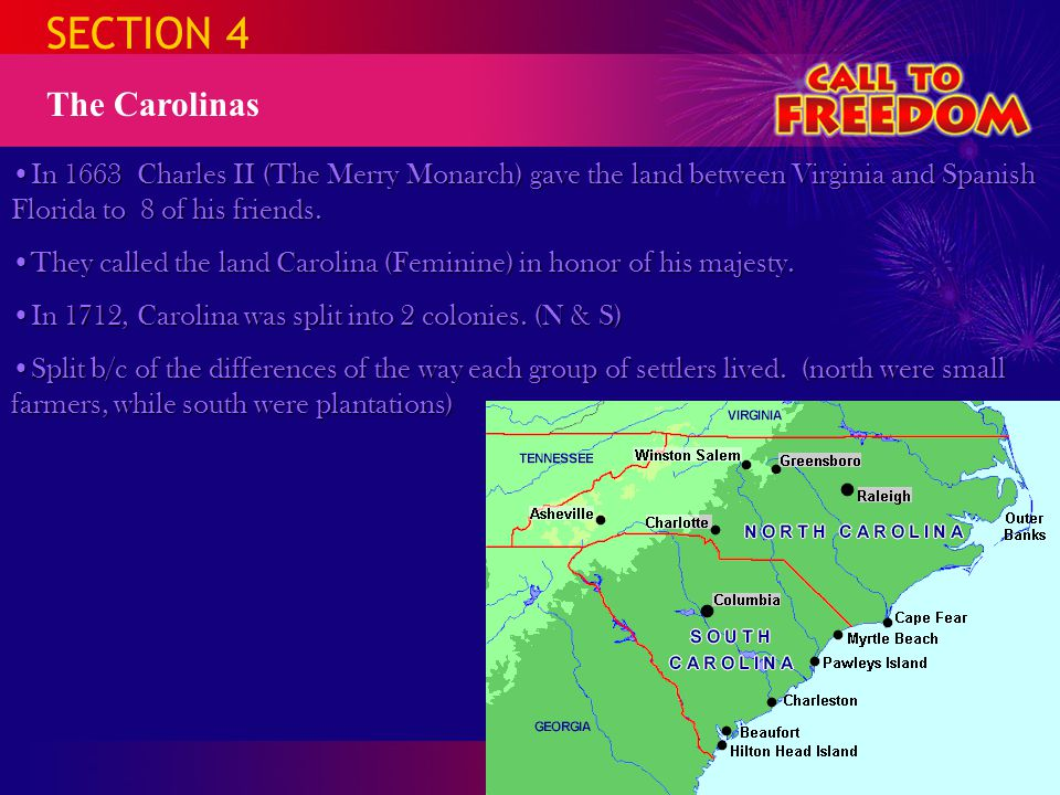SECTION 4 The Carolinas. In 1663 Charles II (The Merry Monarch) gave the land between Virginia and Spanish Florida to 8 of his friends.
