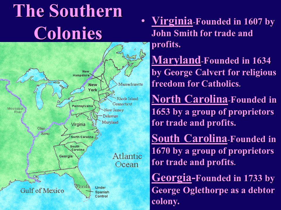 The Southern Colonies Virginia-Founded in 1607 by John Smith for trade and profits.