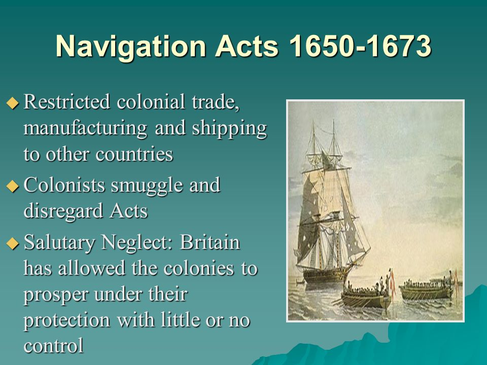 Navigation Acts 1650-1673 Restricted colonial trade, manufacturing and shipping to other countries.