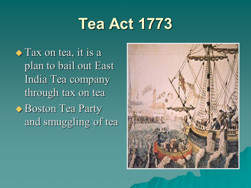 Tea Act 1773 Tax on tea, it is a plan to bail out East India Tea company through tax on tea.