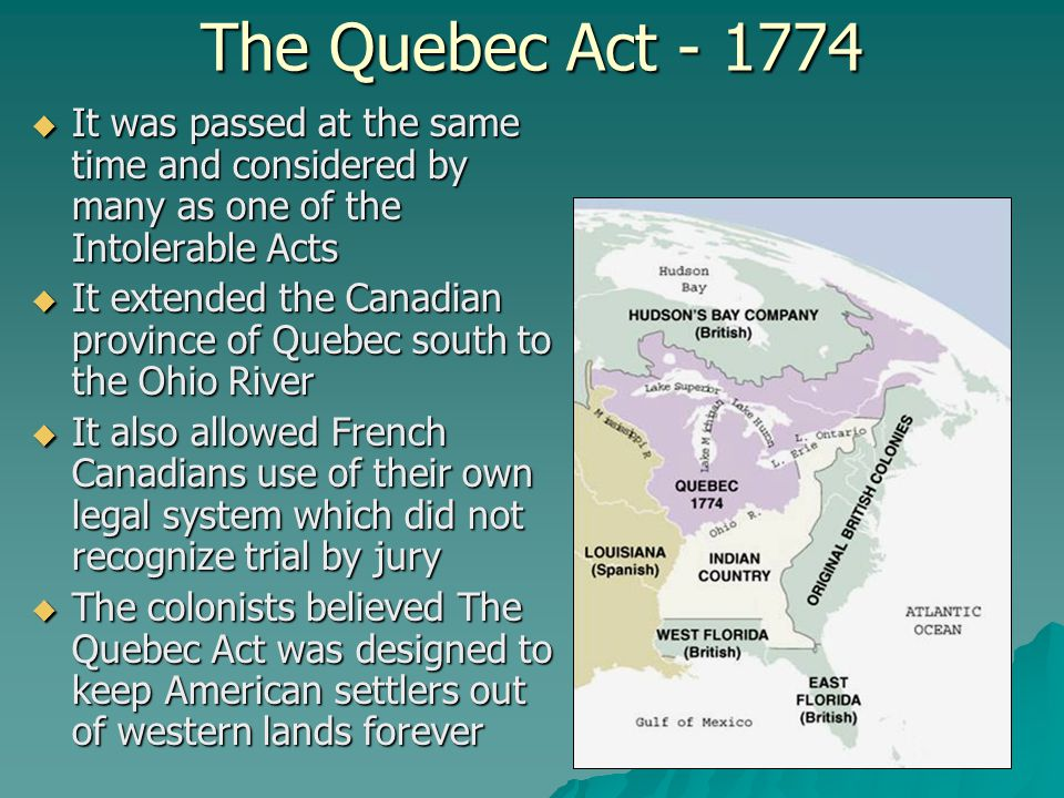 The Quebec Act - 1774 It was passed at the same time and considered by many as one of the Intolerable Acts.