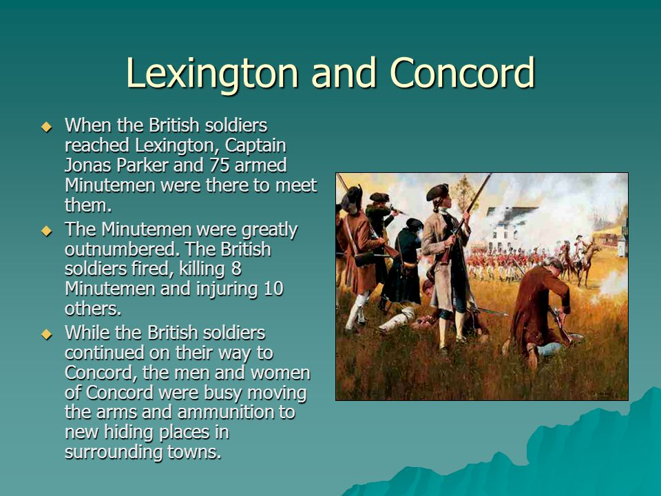 Lexington and Concord When the British soldiers reached Lexington, Captain Jonas Parker and 75 armed Minutemen were there to meet them.