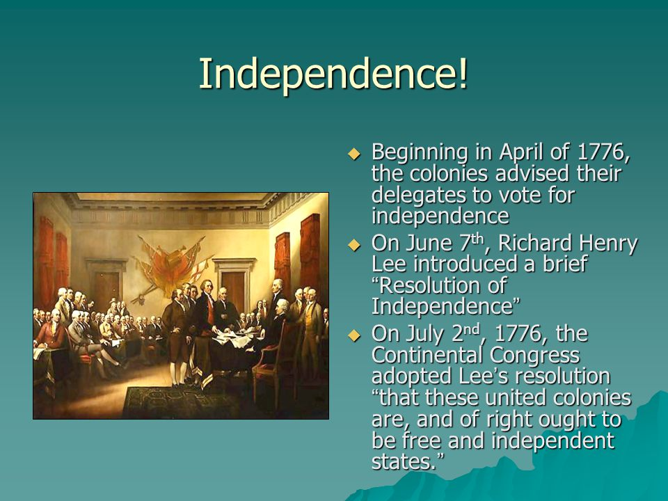 Independence! Beginning in April of 1776, the colonies advised their delegates to vote for independence.