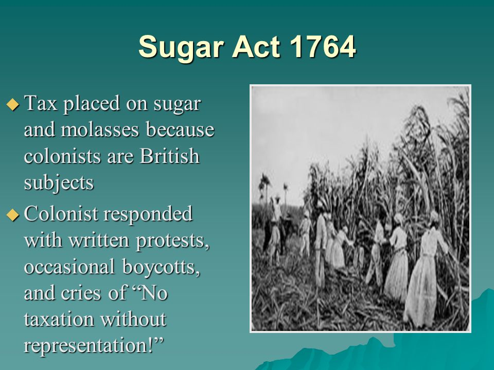Sugar Act 1764 Tax placed on sugar and molasses because colonists are British subjects.
