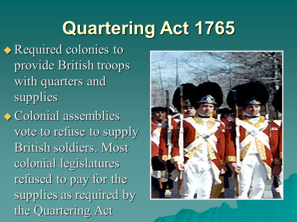 Quartering Act 1765 Required colonies to provide British troops with quarters and supplies.