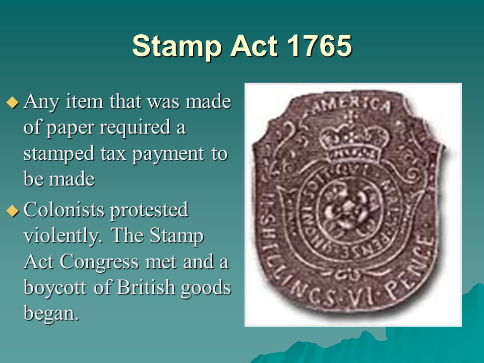 Stamp Act 1765 Any item that was made of paper required a stamped tax payment to be made.