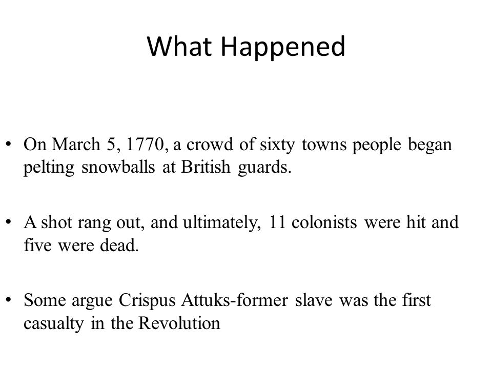 What Happened On March 5, 1770, a crowd of sixty towns people began pelting snowballs at British guards.