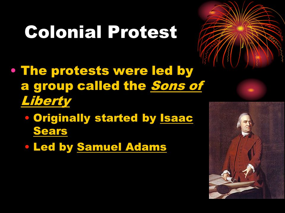 Colonial Protest The protests were led by a group called the Sons of Liberty. Originally started by Isaac Sears.