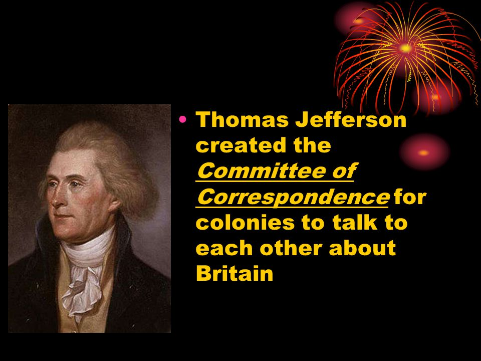 Thomas Jefferson created the Committee of Correspondence for colonies to talk to each other about Britain
