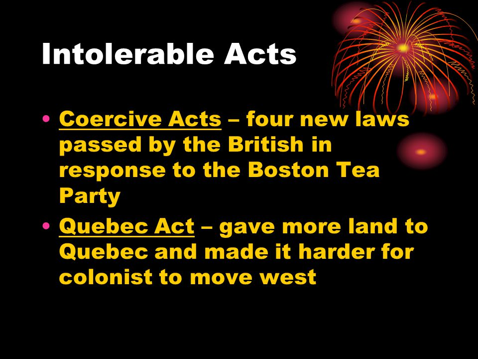 Intolerable Acts Coercive Acts – four new laws passed by the British in response to the Boston Tea Party.