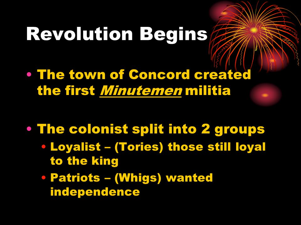 Revolution Begins The town of Concord created the first Minutemen militia. The colonist split into 2 groups.