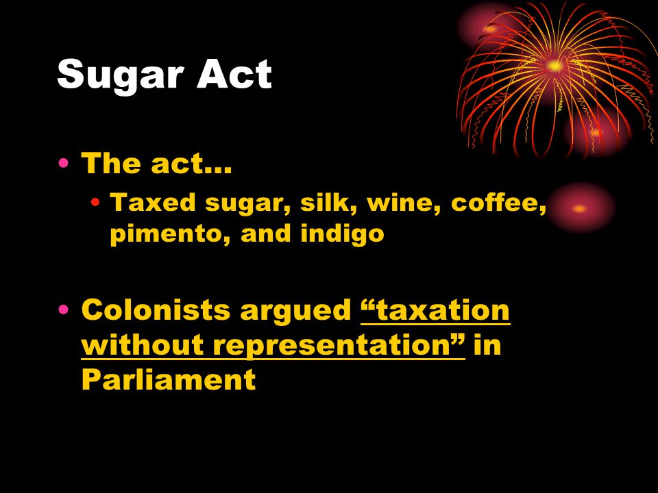 Sugar Act The act… Taxed sugar, silk, wine, coffee, pimento, and indigo.