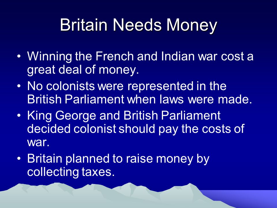Britain Needs Money Winning the French and Indian war cost a great deal of money.