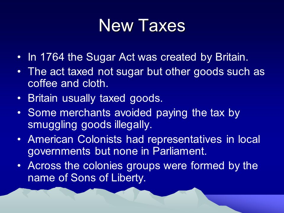 New Taxes In 1764 the Sugar Act was created by Britain.