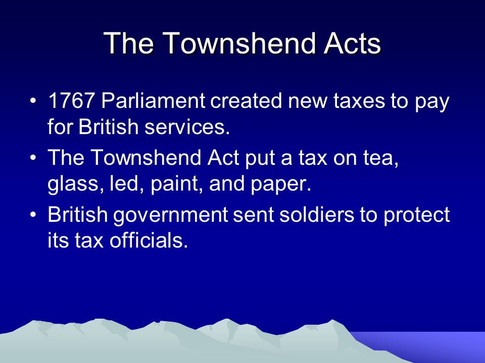 The Townshend Acts 1767 Parliament created new taxes to pay for British services. The Townshend Act put a tax on tea, glass, led, paint, and paper.