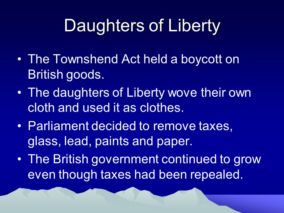 Daughters of Liberty The Townshend Act held a boycott on British goods. The daughters of Liberty wove their own cloth and used it as clothes.