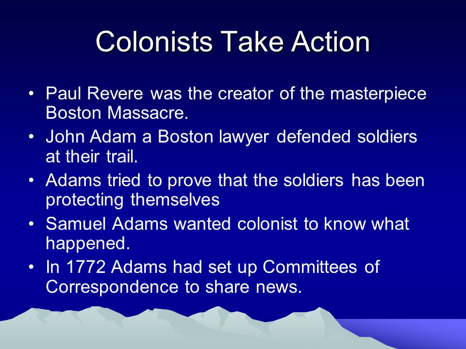 Colonists Take Action Paul Revere was the creator of the masterpiece Boston Massacre. John Adam a Boston lawyer defended soldiers at their trail.