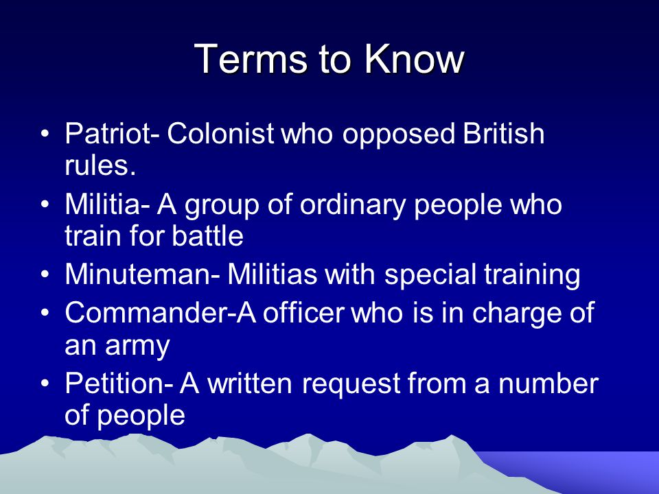Terms to Know Patriot- Colonist who opposed British rules.