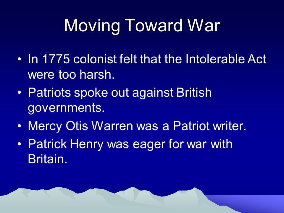 Moving Toward War In 1775 colonist felt that the Intolerable Act were too harsh. Patriots spoke out against British governments.