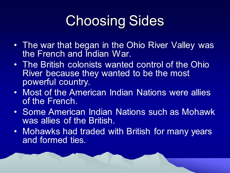 Choosing Sides The war that began in the Ohio River Valley was the French and Indian War.