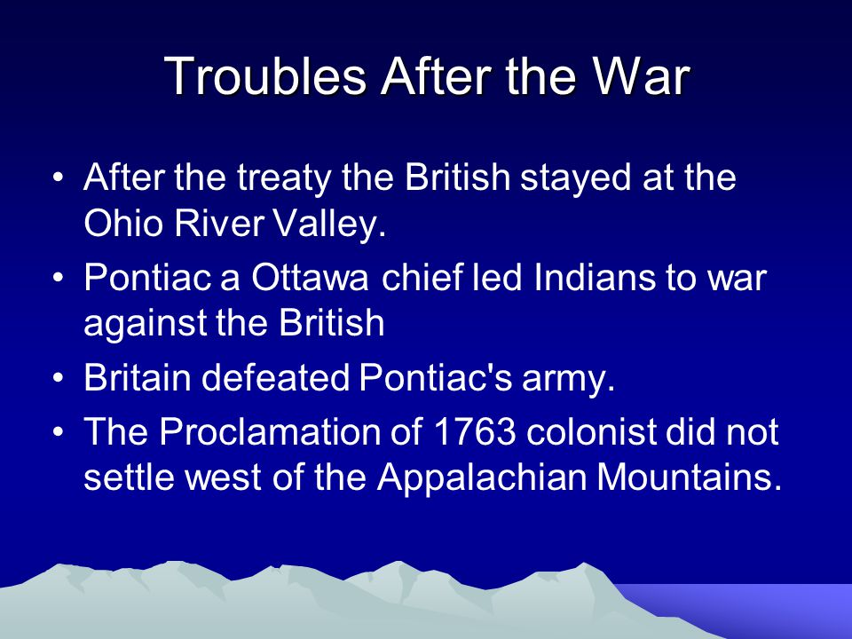 Troubles After the War After the treaty the British stayed at the Ohio River Valley. Pontiac a Ottawa chief led Indians to war against the British.