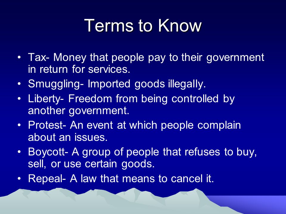 Terms to Know Tax- Money that people pay to their government in return for services. Smuggling- Imported goods illegally.