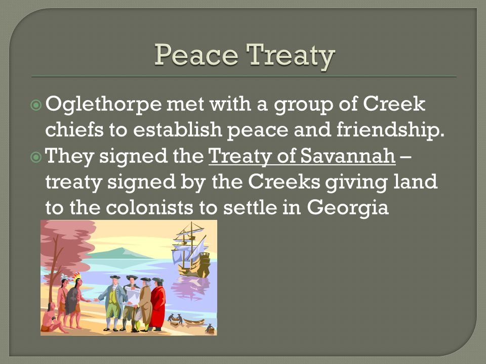 Peace Treaty Oglethorpe met with a group of Creek chiefs to establish peace and friendship.