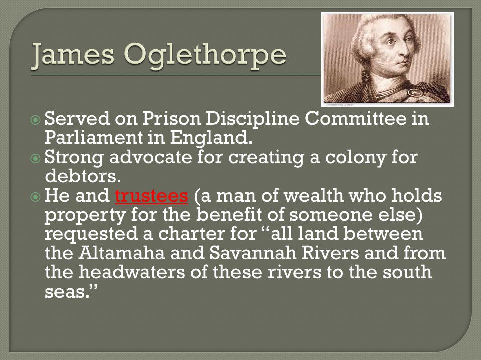 James Oglethorpe Served on Prison Discipline Committee in Parliament in England. Strong advocate for creating a colony for debtors.