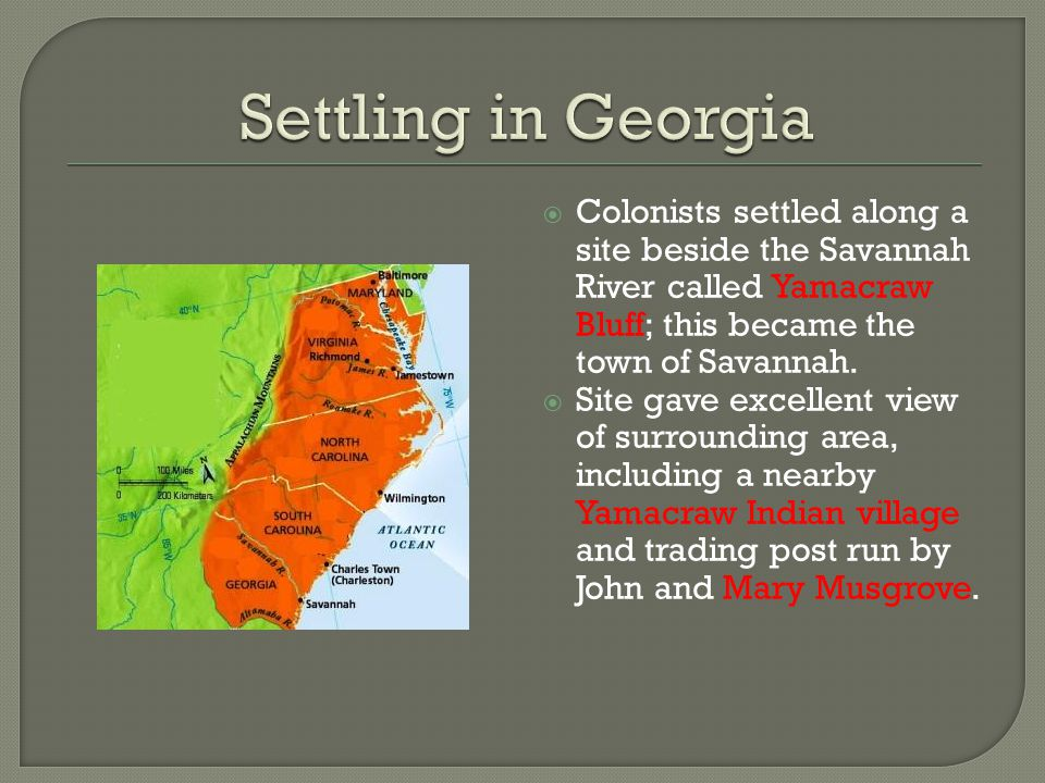 Settling in Georgia Colonists settled along a site beside the Savannah River called Yamacraw Bluff; this became the town of Savannah.