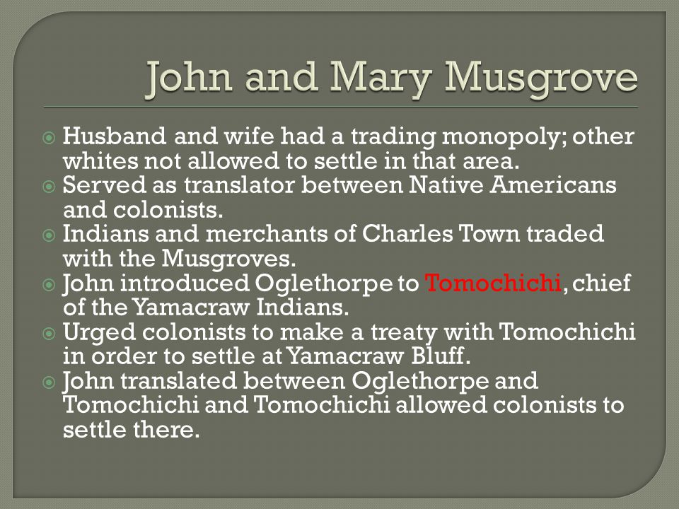 John and Mary Musgrove Husband and wife had a trading monopoly; other whites not allowed to settle in that area.