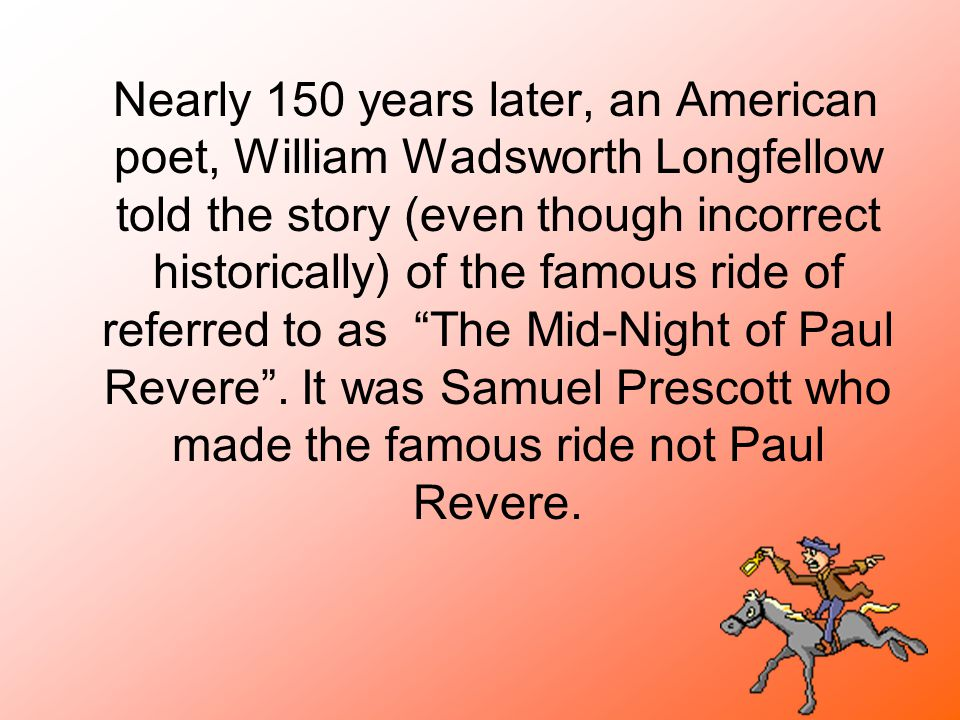 Nearly 150 years later, an American poet, William Wadsworth Longfellow told the story (even though incorrect historically) of the famous ride of referred to as The Mid-Night of Paul Revere .