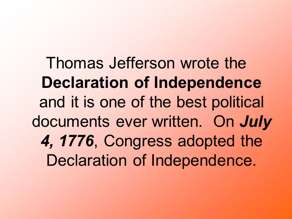 Thomas Jefferson wrote the Declaration of Independence and it is one of the best political documents ever written.