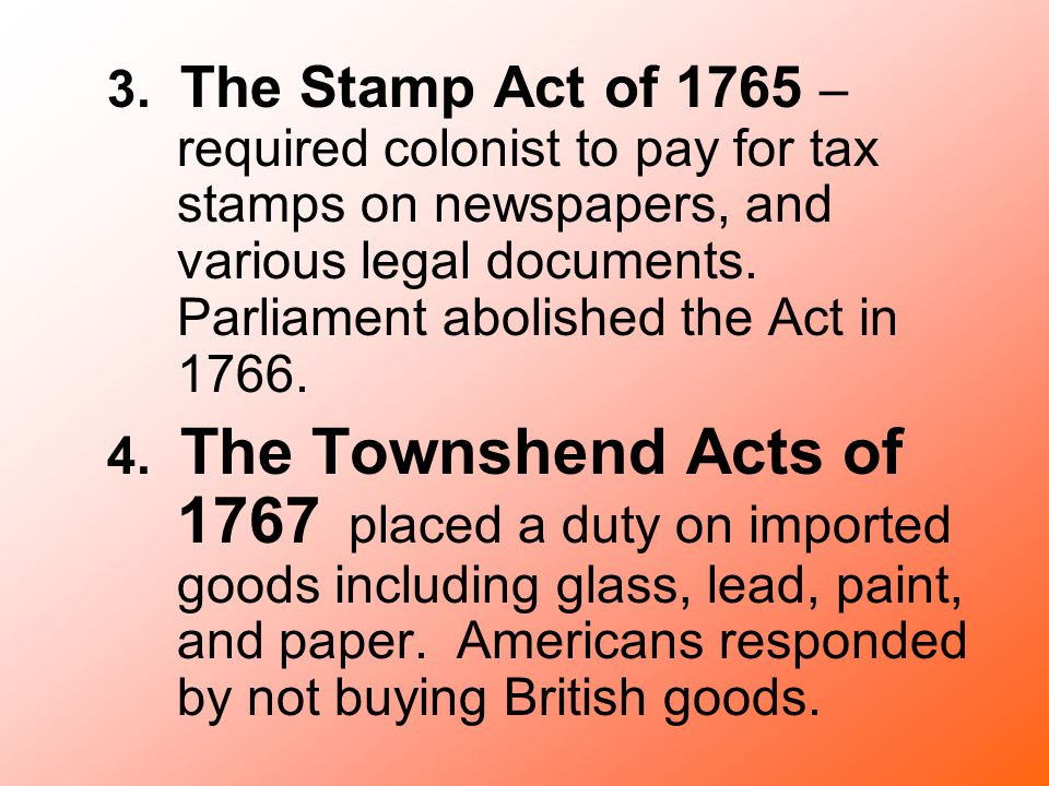 3. The Stamp Act of 1765 – required colonist to pay for tax stamps on newspapers, and various legal documents. Parliament abolished the Act in 1766.