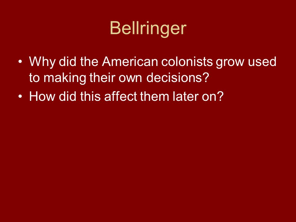 Bellringer Why did the American colonists grow used to making their own decisions.