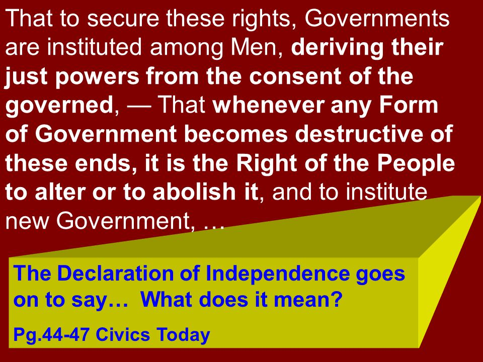 That to secure these rights, Governments are instituted among Men, deriving their just powers from the consent of the governed, — That whenever any Form of Government becomes destructive of these ends, it is the Right of the People to alter or to abolish it, and to institute new Government, …