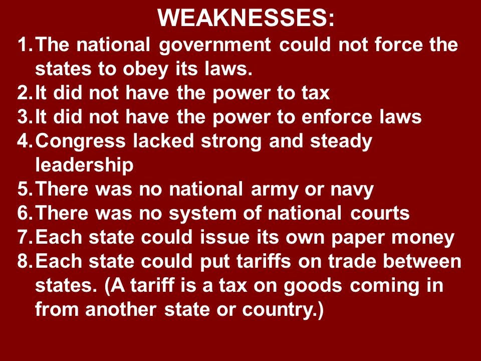 WEAKNESSES: The national government could not force the states to obey its laws. It did not have the power to tax.