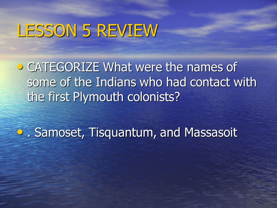 LESSON 5 REVIEW CATEGORIZE What were the names of some of the Indians who had contact with the first Plymouth colonists