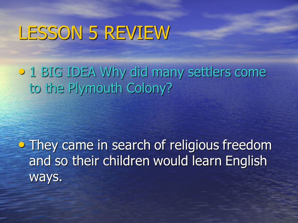 LESSON 5 REVIEW 1 BIG IDEA Why did many settlers come to the Plymouth Colony