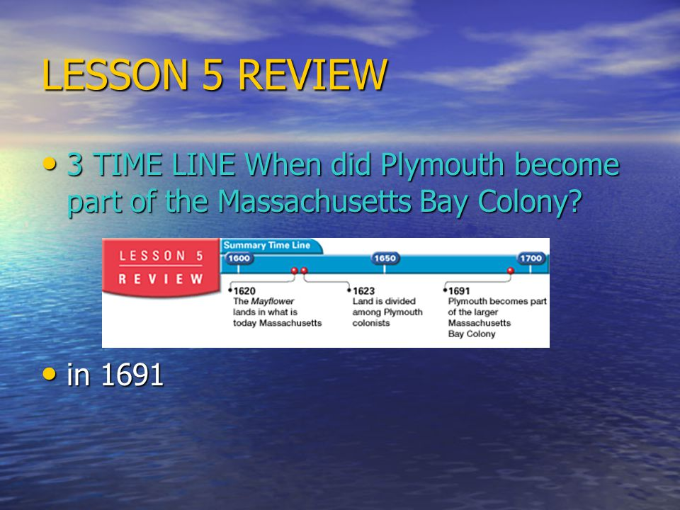 LESSON 5 REVIEW 3 TIME LINE When did Plymouth become part of the Massachusetts Bay Colony in 1691