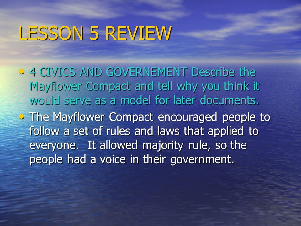 LESSON 5 REVIEW 4 CIVICS AND GOVERNEMENT Describe the Mayflower Compact and tell why you think it would serve as a model for later documents.