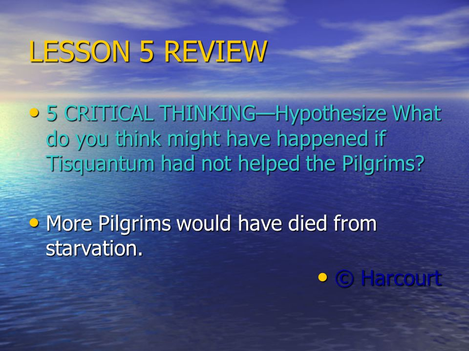LESSON 5 REVIEW 5 CRITICAL THINKING—Hypothesize What do you think might have happened if Tisquantum had not helped the Pilgrims